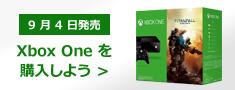 9 月 4 日発売 Xbox One を購入しよう >